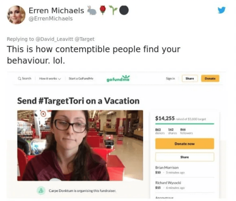 Text - Erren Michaels @ErrenMichaels Replying to @David_Leavitt @Target This is how contemptible people find your behaviour. lol. gofundme Q Search Start a GoFundMe Sign in Howit works v Share Donate Send #TargetTori on a Vacation $14,255 rained of $s.000 target 863 162 866 donor shares followers Donate now Share Brian Morrison $10 Sminutes ago Richard Wysocki $15 6 minutes ago Carpe Donktum is organising this fundraiser. Annmume