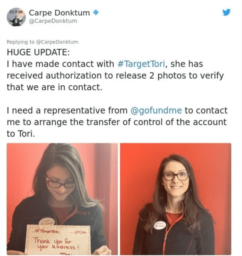 Text - Carpe Donktum @CarpeDonktum Replying to @CarpeDonktum HUGE UPDATE: I have made contact with #TargetTori, she has received authorization to release 2 photos to verify that we are in contact. I need a representative from @gofundme to contact me to arrange the transfer of control of the account to Tori. RGET #Targ TORI Thank you for your kindness!