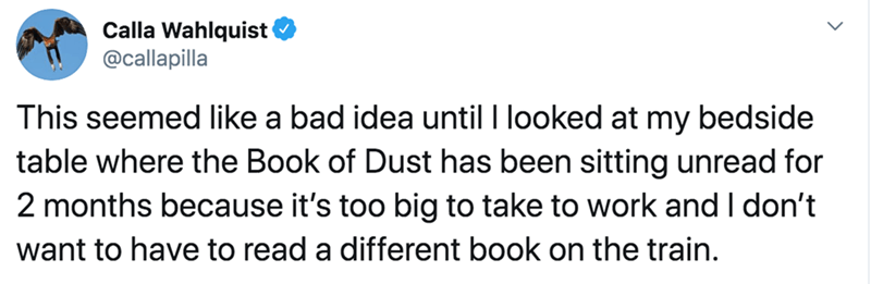 Text - Calla Wahlquist @callapilla This seemed like a bad idea until I looked at my bedside table where the Book of Dust has been sitting unread for 2 months because it's too big to take to work and I don't want to have to read a different book on the train.