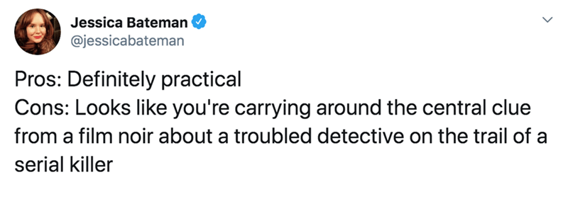 Text - Jessica Bateman @jessicabateman Pros: Definitely practical Cons: Looks like you're carrying around the central clue from a film noir about a troubled detective on the trail of a serial killer