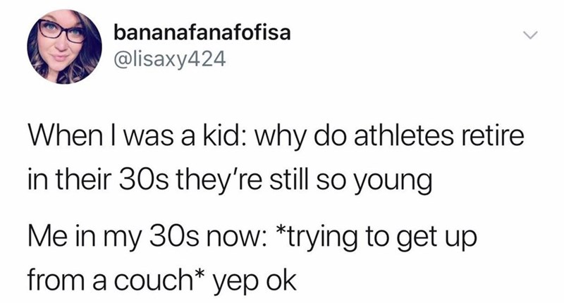 Text - bananafanafofisa @lisaxy424 When I was a kid: why do athletes retire in their 30s they're still so young Me in my 30s now: *trying to get up from a couch* yep ok
