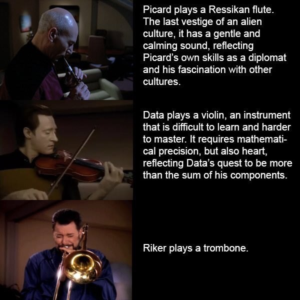 Brass instrument - Picard plays a Ressikan flute. The last vestige of an alien culture, it has a gentle and calming sound, reflecting Picard's own skills as a diplomat and his fascination with other cultures. Data plays a violin, an instrument that is difficult to learn and harder to master. It requires mathemati- cal precision, but also heart, reflecting Data's quest to be more than the sum of his components. Riker plays a trombone.