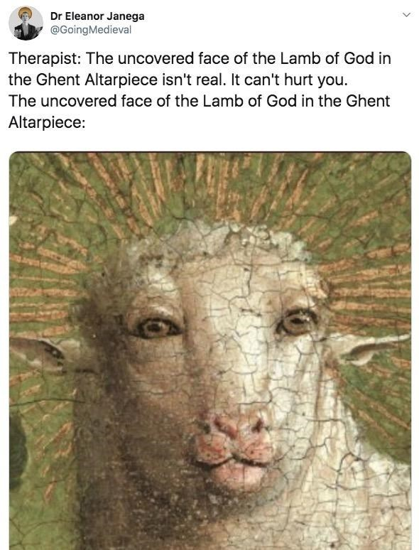 Vertebrate - Dr Eleanor Janega @GoingMedieval Therapist: The uncovered face of the Lamb of God in the Ghent Altarpiece isn't real. It can't hurt you. The uncovered face of the Lamb of God in the Ghent Altarpiece: