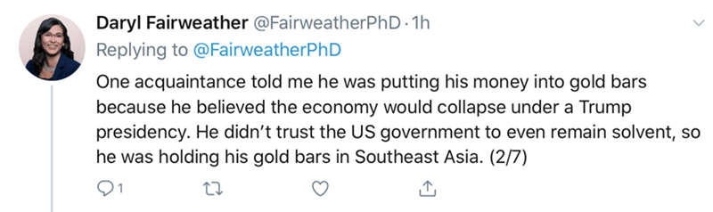 Text - Daryl Fairweather @FairweatherPhD 1h Replying to @FairweatherPhD One acquaintance told me he was putting his money into gold bars because he believed the economy would collapse under a Trump presidency. He didn't trust the US government to even remain solvent, so he was holding his gold bars in Southeast Asia. (2/7)