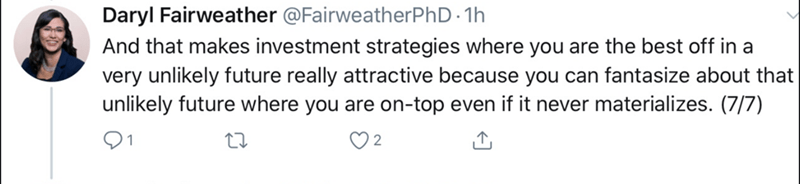 Text - Daryl Fairweather @FairweatherPhD 1h And that makes investment strategies where you are the best off in a very unlikely future really attractive because you can fantasize about that unlikely future where you are on-top even if it never materializes. (7/7) 01
