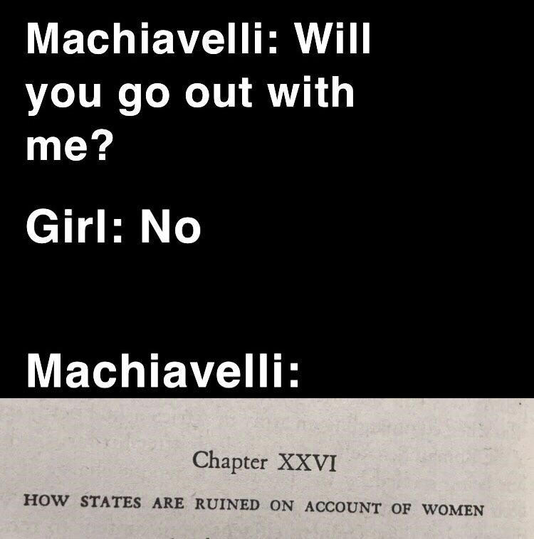 Text - Machiavelli: Will you go out with me? Girl: No Machiavelli: Chapter XXVI HOW STATES ARE RUINED ON ACCOUNT OF WOMEN