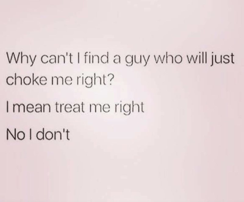 Text - Why can't I find a guy who will just choke me right? I mean treat me right No I don't