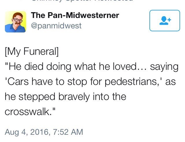 """Text - The Pan-Midwesterner @panmidwest [My Funeral] """"He died doing what he loved... saying 'Cars have to stop for pedestrians,' as he stepped bravely into the crosswalk."""" Aug 4, 2016, 7:52 AM"""