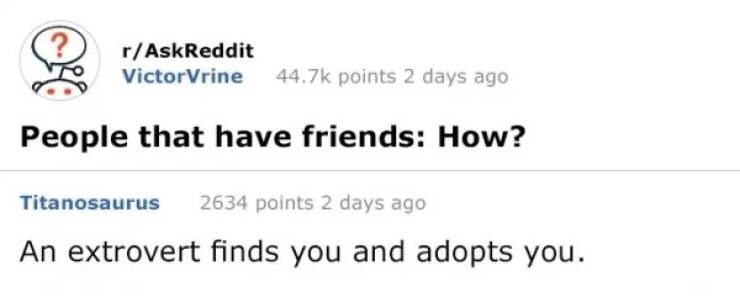 Text - r/AskReddit VictorVrine 44.7k points 2 days ago People that have friends: How? 2634 points 2 days ago Titanosaurus An extrovert finds you and adopts you.