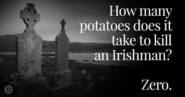 Landmark - How many potatoes does it take to kill an Irishman? Zero.