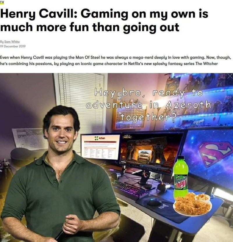 Product - TV Henry Cavill: Gaming on my own is much more fun than going out By Sam White 19 December 2019 Even when Henry Cavill was playing the Man Of Steel he was always a mega-nerd deeply in love with gaming. Now, though, he's combining his passions, by playing an iconic game character in Netflix's new splashy fantasy series The Witcher Hey bro. adventure in Azeroth together? ready to ahan