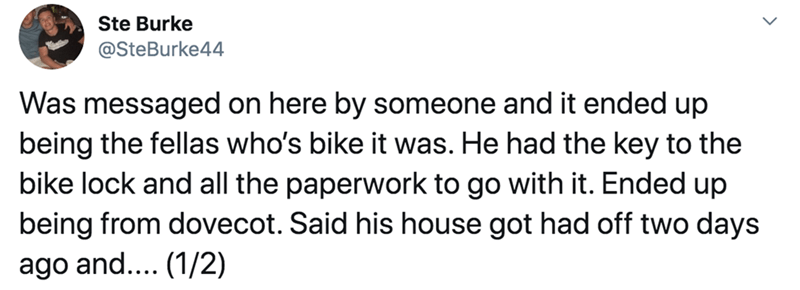 Text - Ste Burke @SteBurke44 Was messaged on here by someone and it ended up being the fellas who's bike it was. He had the key to the bike lock and all the paperwork to go with it. Ended up being from dovecot. Said his house got had off two days ago and... (1/2)