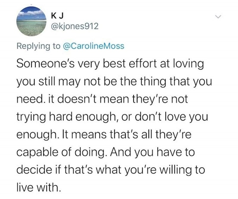 Text - KJ @kjones912 Replying to @CarolineMoss Someone's very best effort at loving you still may not be the thing that you need. it doesn't mean they're not trying hard enough, or don't love you enough. It means that's all they're capable of doing. And you have to decide if that's what you're willing to live with.