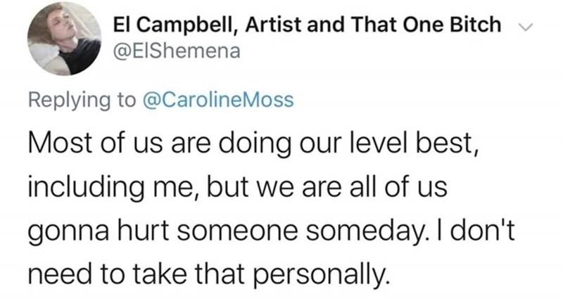 Text - El Campbell, Artist and That One Bitch @EIShemena Replying to @CarolineMoss Most of us are doing our level best, including me, but we are all of us gonna hurt someone someday. I don't need to take that personally.