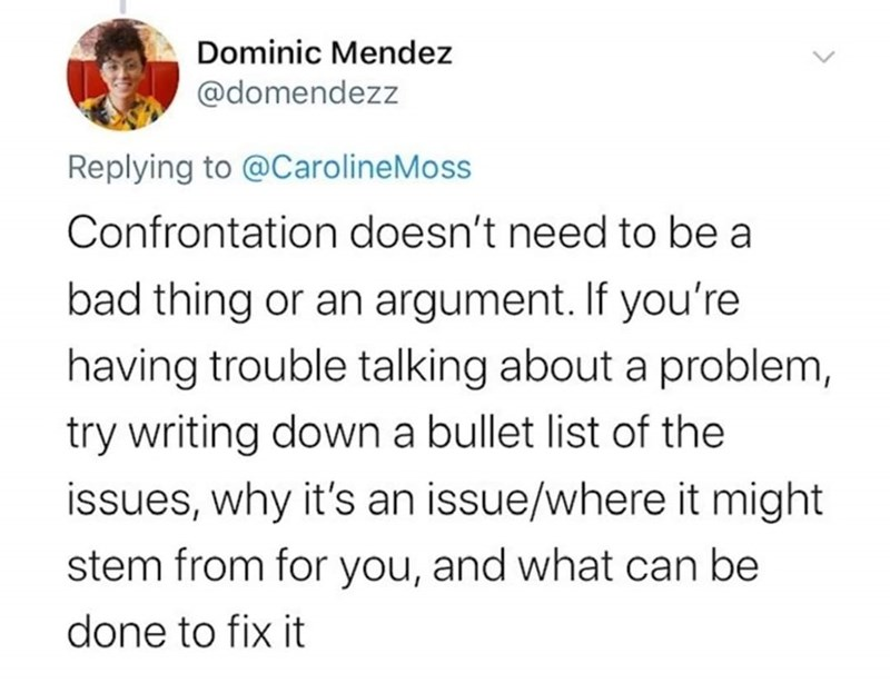 Text - Dominic Mendez @domendezz Replying to @CarolineMoss Confrontation doesn't need to be a bad thing or an argument. If you're having trouble talking about a problem, try writing down a bullet list of the issues, why it's an issue/where it might stem from for you, and what can be done to fix it
