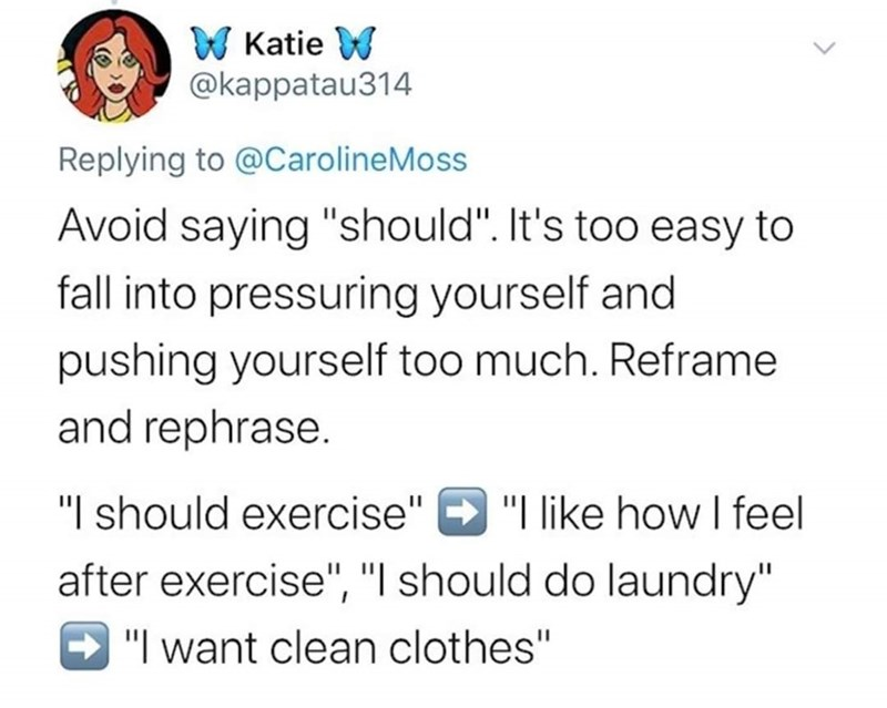 "Text - W Katie W @kappatau314 Replying to @CarolineMoss Avoid saying ""should"". It's too easy to fall into pressuring yourself and pushing yourself too much. Reframe and rephrase. ""I should exercise"" after exercise"", ""I should do laundry"" ""I like how I feel - ""I want clean clothes"""