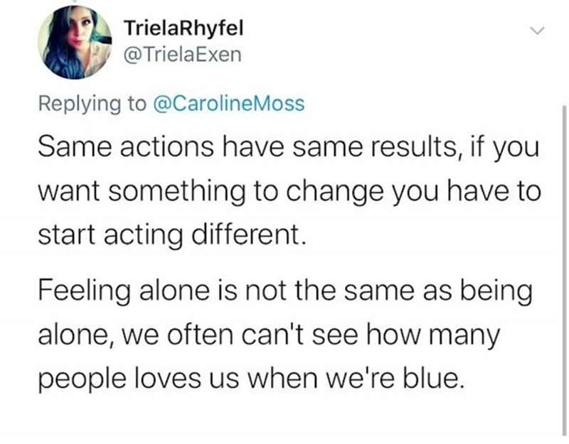 Text - TrielaRhyfel @TrielaExen Replying to @CarolineMoss Same actions have same results, if you want something to change you have to start acting different. Feeling alone is not the same as being alone, we often can't see how many people loves us when we're blue.