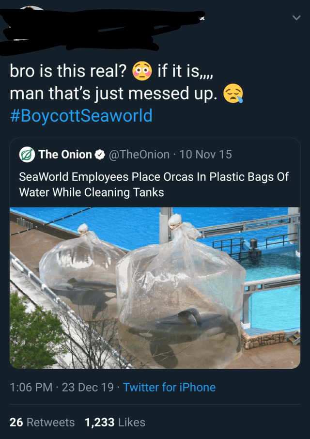 Text - Water - bro is this real? O if it is,,, man that's just messed up. #BoycottSeaworld The Onion O @TheOnion · 100 Nov 15 SeaWorld Employees Place Orcas In Plastic Bags Of Water While Cleaning Tanks 1:06 PM · 23 Dec 19 · Twitter for iPhone 26 Retweets 1,233 Likes