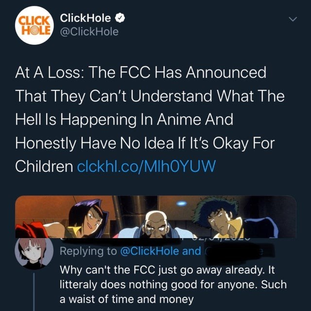 Text - CLICK ClickHole O HOLE @ClickHole At A Loss: The FCC Has Announced That They Can't Understand What The Hell Is Happening In Anime And Honestly Have No Idea If It's Okay For Children clckhl.co/MIHOYUW Replying to @ClickHole and Why can't the FCC just go away already. It litteraly does nothing good for anyone. Such a waist of time and money