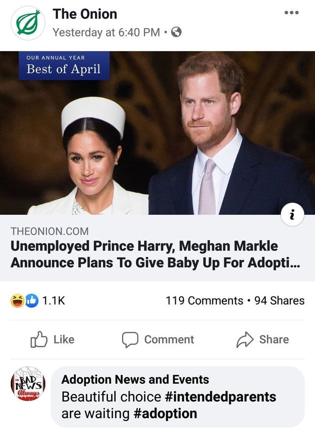Text - The Onion Yesterday at 6:40 PM • O OUR ANNUAL YEAR Best of April THEONION.COM Unemployed Prince Harry, Meghan Markle Announce Plans To Give Baby Up For Adopti... 119 Comments • 94 Shares 1.1K לן Like Comment Share -BAD (GEs) Adoption News and Events NEWS always Beautiful choice #intendedparents are waiting #adoption