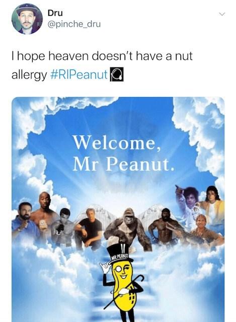 Recreation - Dru @pinche_dru Thope heaven doesn't have a nut allergy #RIPeanuta Welcome, Mr Peanut. PEANUT