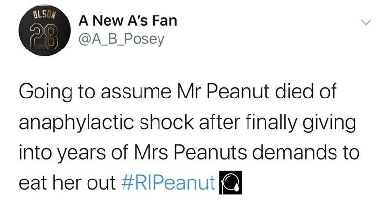 Text - OLSON A New A's Fan 28 @A_B_Posey Going to assume Mr Peanut died of anaphylactic shock after finally giving into years of Mrs Peanuts demands to eat her out #RIPeanut