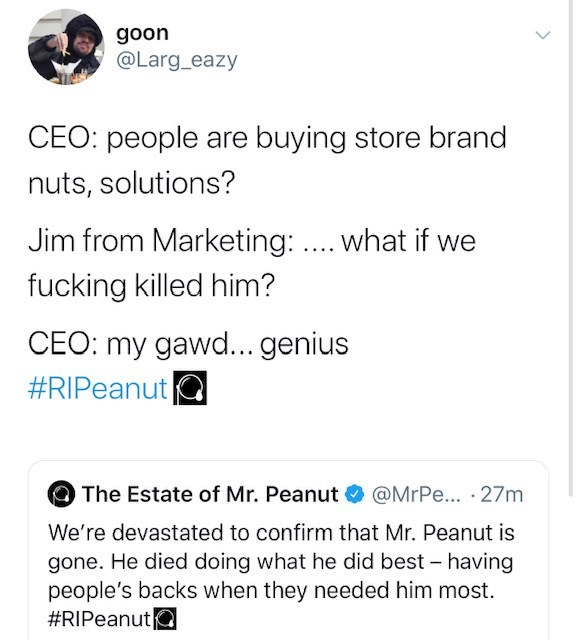 Text - goon @Larg_eazy CEO: people are buying store brand nuts, solutions? Jim from Marketing: ... what if we fucking killed him? CEO: my gawd... genius #RIPeanut The Estate of Mr. Peanut O @MrPe... · 27m We're devastated to confirm that Mr. Peanut is gone. He died doing what he did best - having people's backs when they needed him most. #RIPeanuta