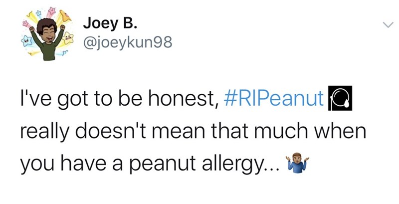 Text - Joey B. @joeykun98 I've got to be honest, #RIPeanut a really doesn't mean that much when you have a peanut allergy...