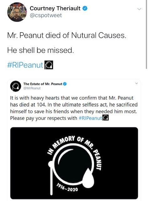 Text - Courtney Theriault @cspotweet Mr. Peanut died of Nutural Causes. He shell be missed. #RIPeanut C The Estate of Mr. Peanut @MrPeanut It is with heavy hearts that we confirm that Mr. Peanut has died at 104. In the ultimate selfless act, he sacrificed himself to save his friends when they needed him most. Please pay your respects with #RIPeanut OF MR. N MEMORY 1916-2020 PEANUT