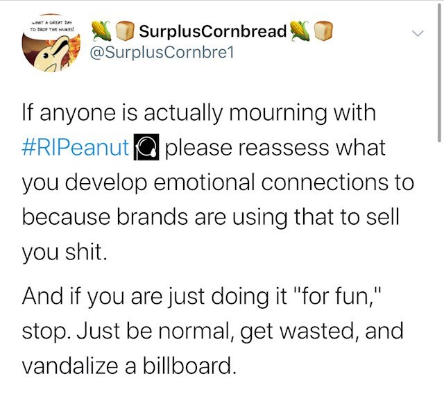 """Text - wAT A GREAT DA TO DROP THE NUKES NO SurplusCornbread @SurplusCornbre1 If anyone is actually mourning with #RIPeanut Q please reassess what you develop emotional connections to because brands are using that to sell you shit. And if you are just doing it """"for fun,"""" stop. Just be normal, get wasted, and vandalize a billboard."""