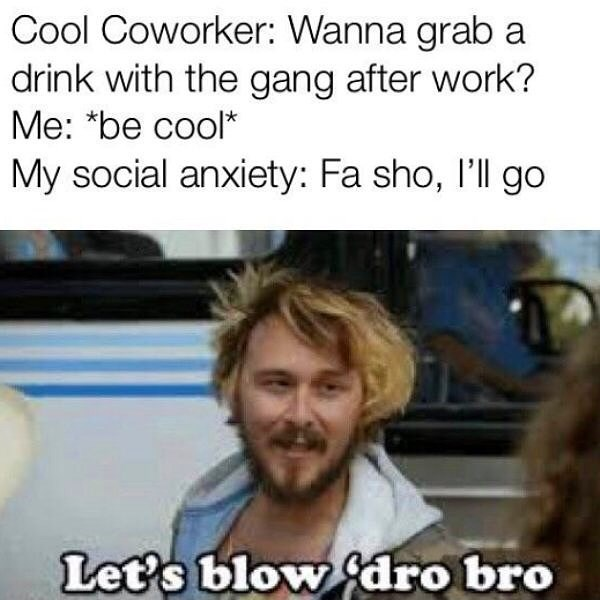 Internet meme - Cool Coworker: Wanna grab a drink with the gang after work? Me: *be cool* My social anxiety: Fa sho, l'll go Let's blow dro bro