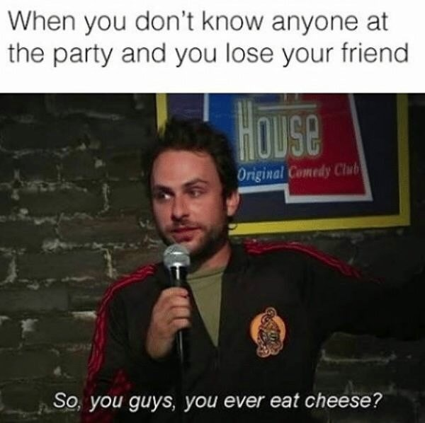 Text - When you don't know anyone at the party and you lose your friend HOUse Original Comedy Club So, you guys, you ever eat cheese?