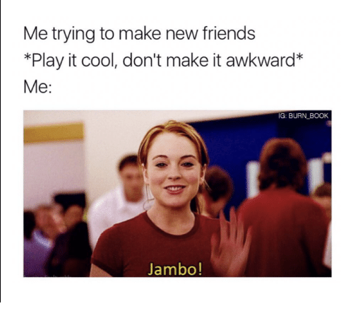 Facial expression - Me trying to make new friends *Play it cool, don't make it awkward* Me: IG: BURN BOOK Jambo!