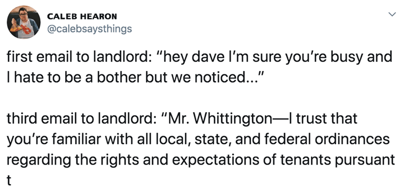"""Text - CALEB HEARON @calebsaysthings first email to landlord: """"hey dave l'm sure you're busy and I hate to be a bother but we noticed..."""" third email to landlord: """"Mr. Whittington-I trust that you're familiar with all local, state, and federal ordinances regarding the rights and expectations of tenants pursuant"""