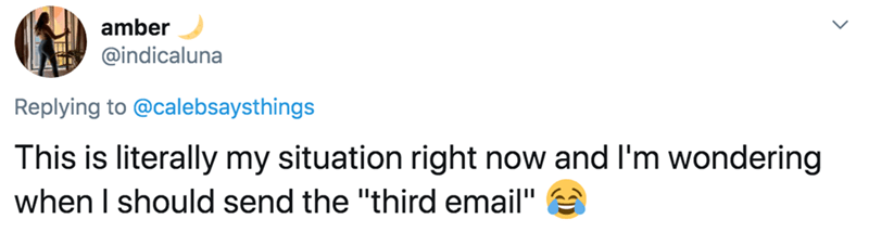 """Text - amber @indicaluna Replying to @calebsaysthings This is literally my situation right now and I'm wondering when I should send the """"third email"""""""