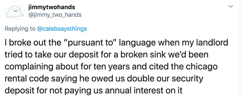"""Text - jimmytwohands @jimmy_two_hands Replying to @calebsaysthings I broke out the """"pursuant to"""" language when my landlord tried to take our deposit for a broken sink we'd been complaining about for ten years and cited the chicago rental code saying he owed us double our security deposit for not paying us annual interest on it"""
