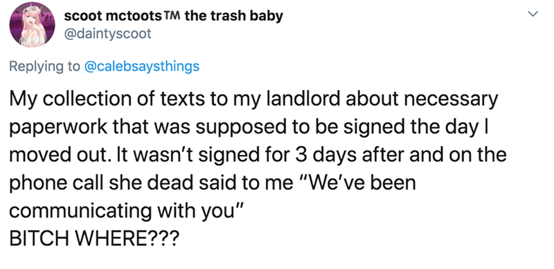 """Text - scoot mctoots TM the trash baby @daintyscoot Replying to @calebsaysthings My collection of texts to my landlord about necessary paperwork that was supposed to be signed the day I moved out. It wasn't signed for 3 days after and on the phone call she dead said to me """"We've been communicating with you"""" BITCH WHERE???"""