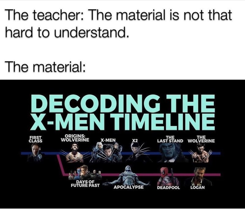 Text - The teacher: The material is not that hard to understand. The material: DECODING THE X-MEN TIMELINE ORIGINS: WOLVERINE THE LAST STAND WOLVERINE THE FIRST ČLASS X-MEN X2 DAYS OF FUTURE PAST LOGAN APOCALYPSE DEADPOOL