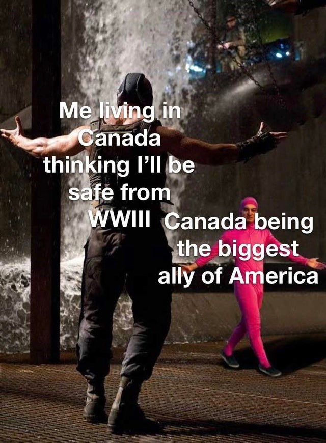 Photo caption - Me living in Canada thinking l'll be safe from WII Canada being the biggest ally of America