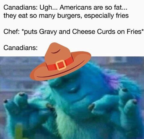 Text - Canadians: Ugh... Americans are so fat... they eat so many burgers, especially fries Chef: *puts Gravy and Cheese Curds on Fries* Canadians: