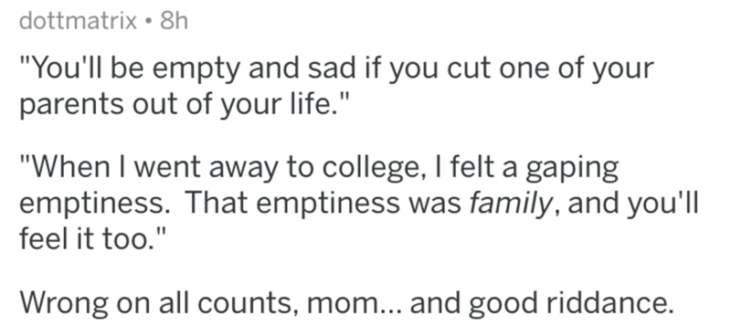 "Text - dottmatrix • 8h ""You'll be empty and sad if you cut one of your parents out of your life."" ""When I went away to college, I felt a gaping emptiness. That emptiness was family, and you'll feel it too."" Wrong on all counts, mom... and good riddance."
