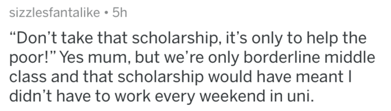 "Text - sizzlesfantalike • 5h ""Don't take that scholarship, it's only to help the poor!"" Yes mum, but we're only borderline middle class and that scholarship would have meant I didn't have to work every weekend in uni."