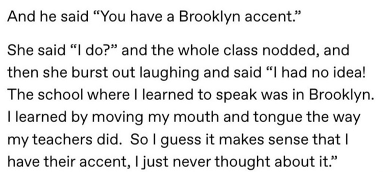 """Text - And he said """"You have a Brooklyn accent."""" She said """"I do?"""" and the whole class nodded, and then she burst out laughing and said """"I had no idea! The school where I learned to speak was in Brooklyn. I learned by moving my mouth and tongue the way my teachers did. So I guess it makes sense that I have their accent, I just never thought about it."""""""