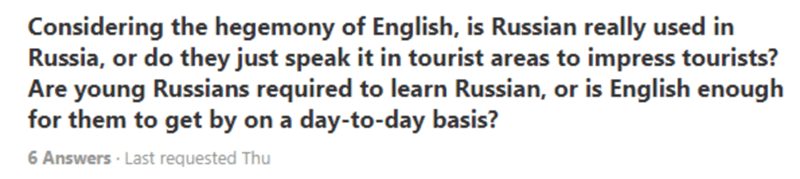 Text - Considering the hegemony of English, is Russian really used in Russia, or do they just speak it in tourist areas to impress tourists? Are young Russians required to learn Russian, or is English enough for them to get by on a day-to-day basis? 6 Answers · Last requested Thu
