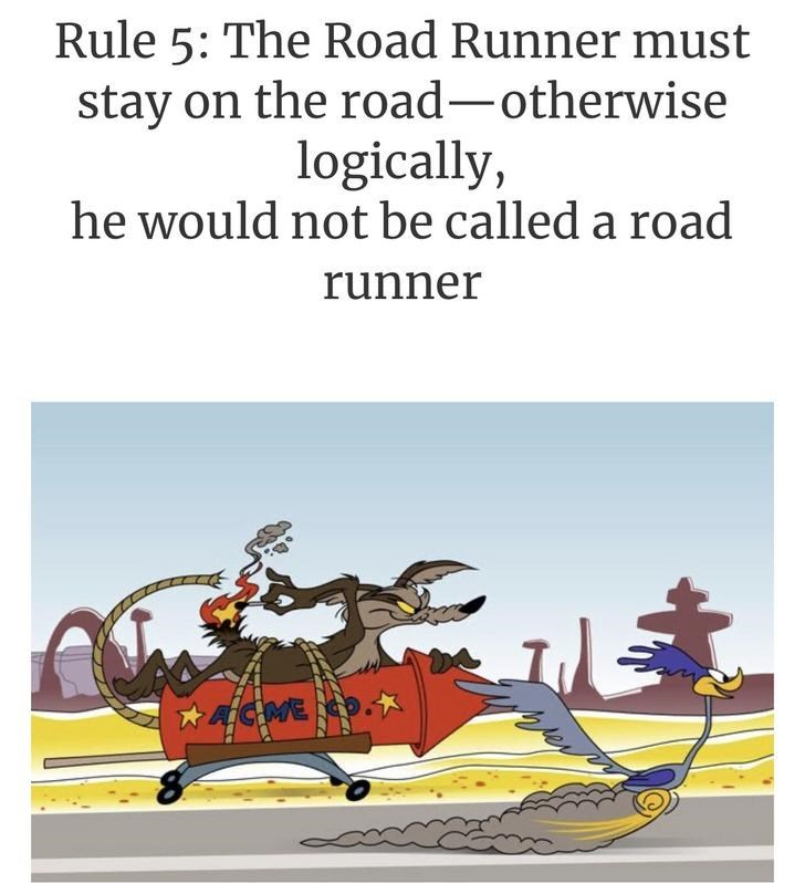 Text - Rule 5: The Road Runner must stay on the road-otherwise logically, he would not be called a road runner ACMEO.