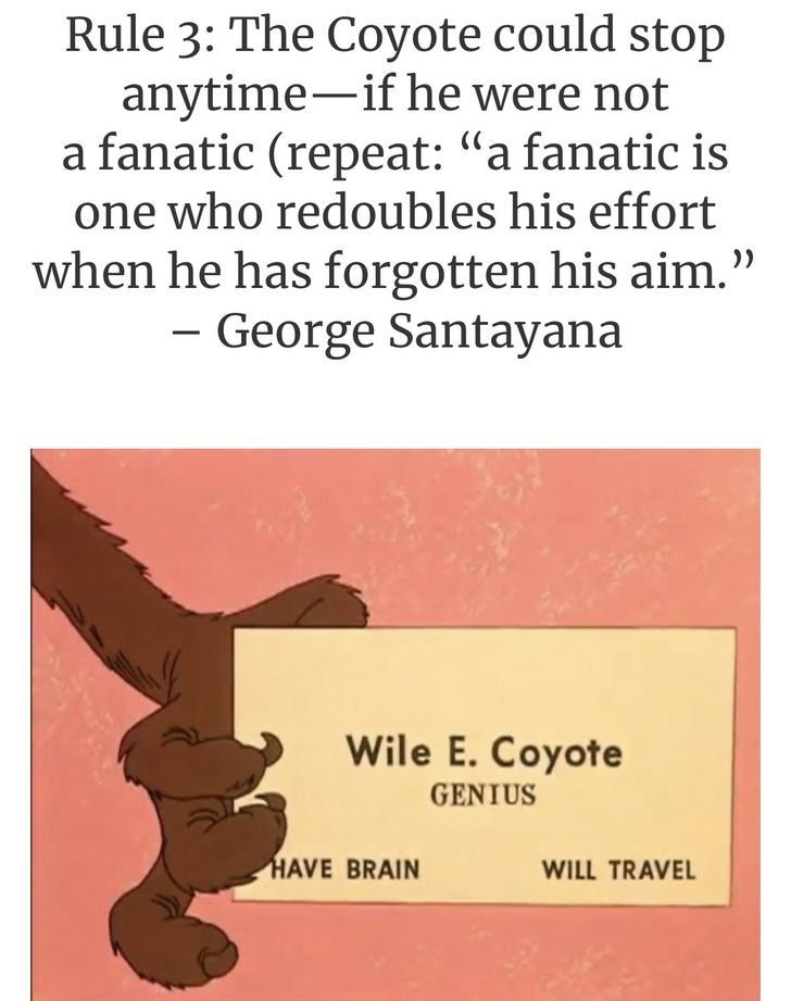 "Text - Rule 3: The Coyote could stop anytime-if he were not a fanatic (repeat: ""a fanatic is one who redoubles his effort )) when he has forgotten his aim."" - George Santayana Wile E. Coyote GENIUS HAVE BRAIN WILL TRAVEL"
