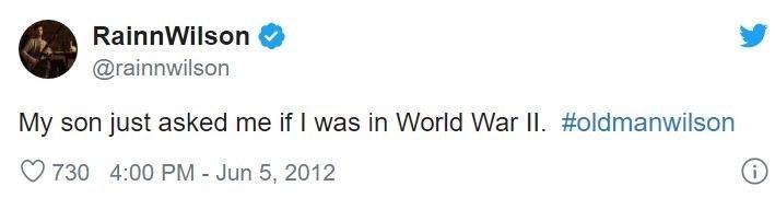 Text - RainnWilson @rainnwilson My son just asked me if I was in World War II. #oldmanwilson O 730 4:00 PM Jun 5, 2012