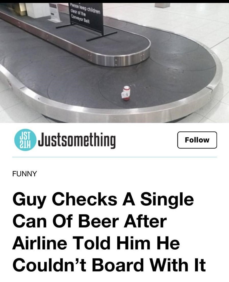 "Funny headline that reads, ""Guy checks a single can of beer after airline told him he couldn't board with it"" Airport conveyor belt"