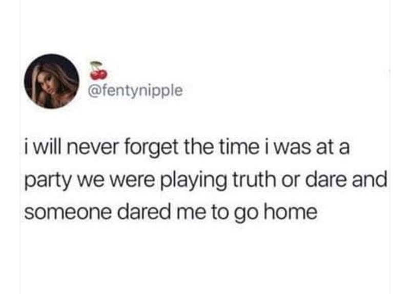 Text - @fentynipple i will never forget the time i was at a party we were playing truth or dare and someone dared me to go home