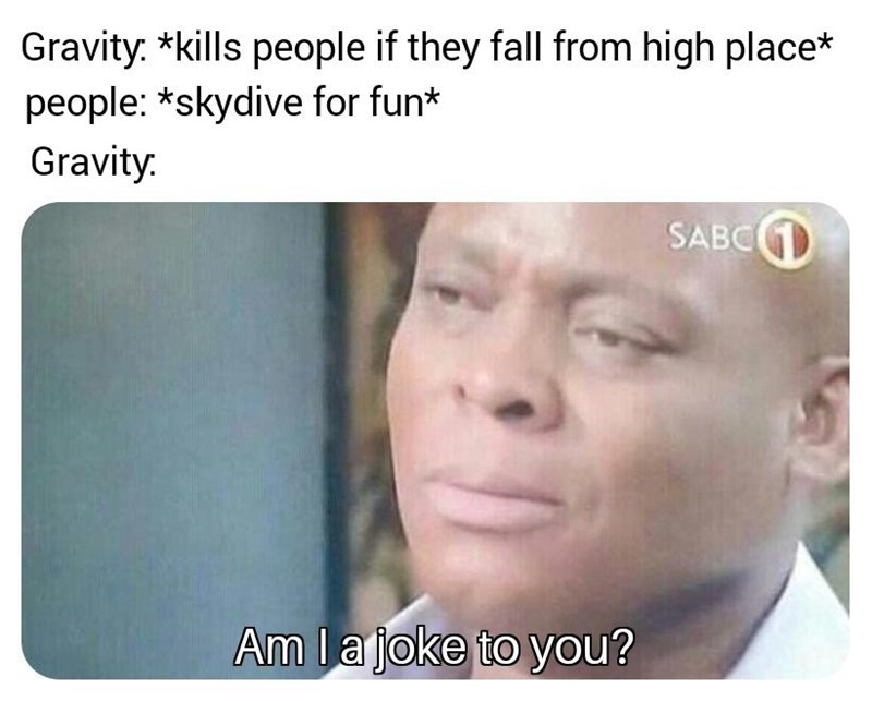 Face - Gravity. *kills people if they fall from high place* people: *skydive for fun* Gravity: SABCGD Am la joke to you?